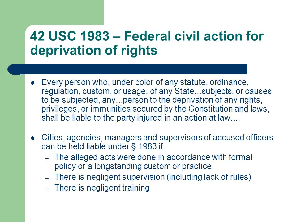 42 USC 1983 – Federal civil action for deprivation of rights Every person who, under color of any statute, ordinance, regulation, custom, or usage, of any State...subjects, or causes to be subjected, any...person to the deprivation of any rights, privileges, or immunities secured by the Constitution and laws, shall be liable to the party injured in an action at law....