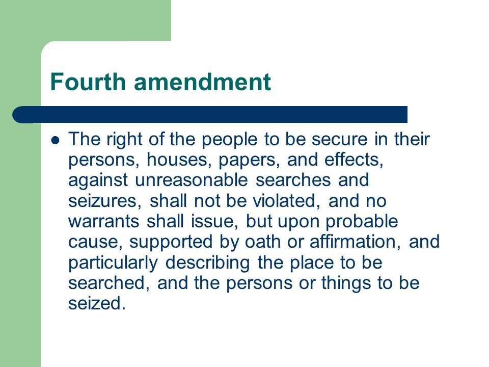 Fourth amendment The right of the people to be secure in their persons, houses, papers, and effects, against unreasonable searches and seizures, shall not be violated, and no warrants shall issue, but upon probable cause, supported by oath or affirmation, and particularly describing the place to be searched, and the persons or things to be seized.