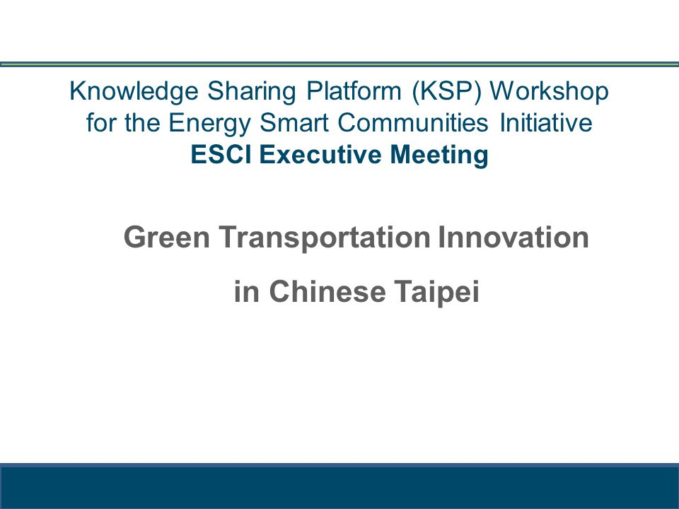 Knowledge Sharing Platform (KSP) Workshop for the Energy Smart Communities Initiative ESCI Executive Meeting Green Transportation Innovation in Chinese Taipei