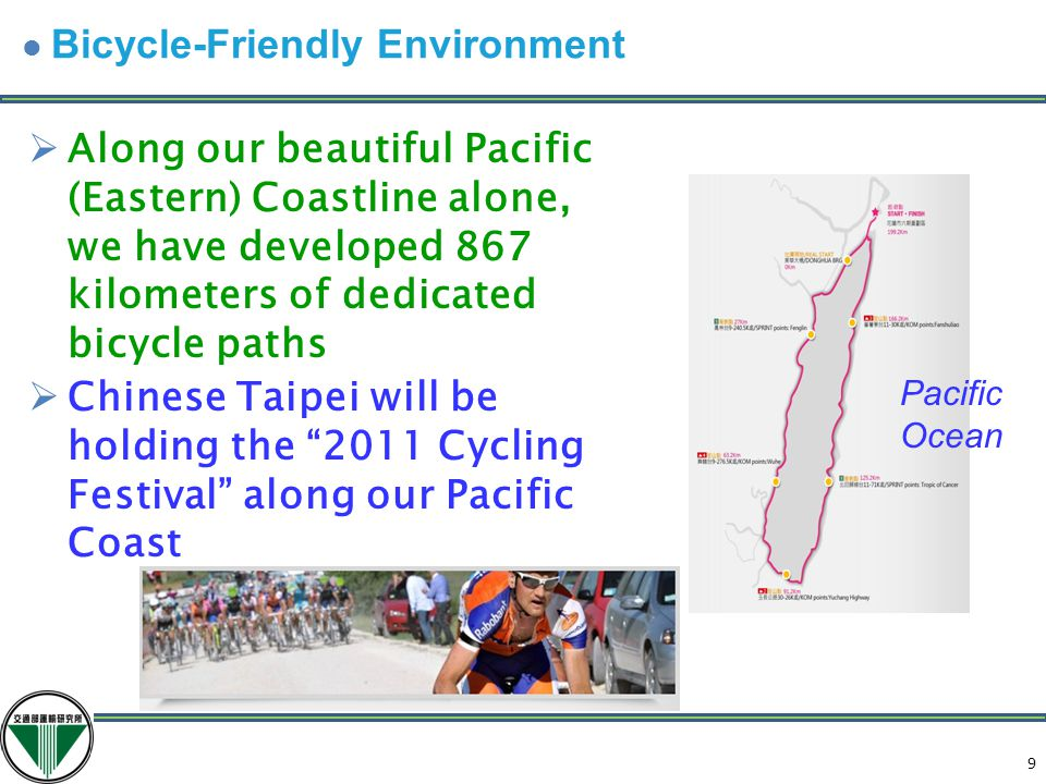 9  Along our beautiful Pacific (Eastern) Coastline alone, we have developed 867 kilometers of dedicated bicycle paths  Chinese Taipei will be holding the 2011 Cycling Festival along our Pacific Coast Pacific Ocean 10 Bicycle-Friendly Environment