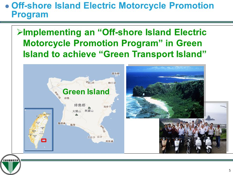 5  Implementing an Off-shore Island Electric Motorcycle Promotion Program in Green Island to achieve Green Transport Island Green Island 6 Off-shore Island Electric Motorcycle Promotion Program