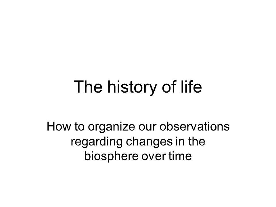 The history of life How to organize our observations regarding changes in the biosphere over time