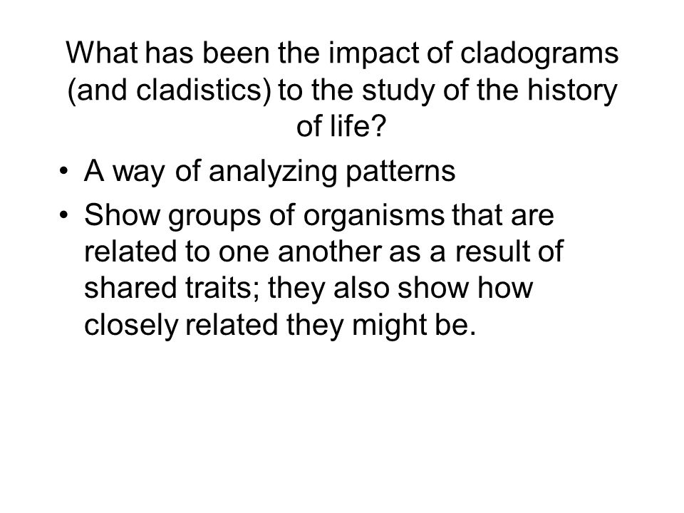 What has been the impact of cladograms (and cladistics) to the study of the history of life? A way of analyzing patterns Show groups of organisms that