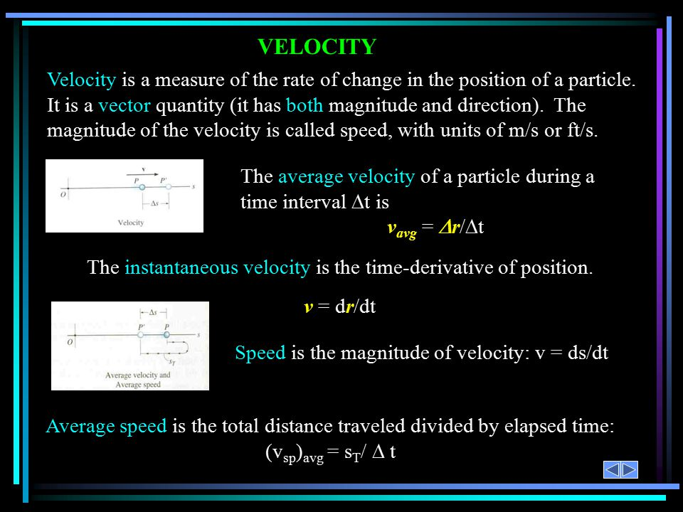 VELOCITY Velocity is a measure of the rate of change in the position of a particle.
