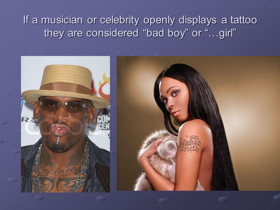 If a musician or celebrity openly displays a tattoo they are considered bad boy or …girl
