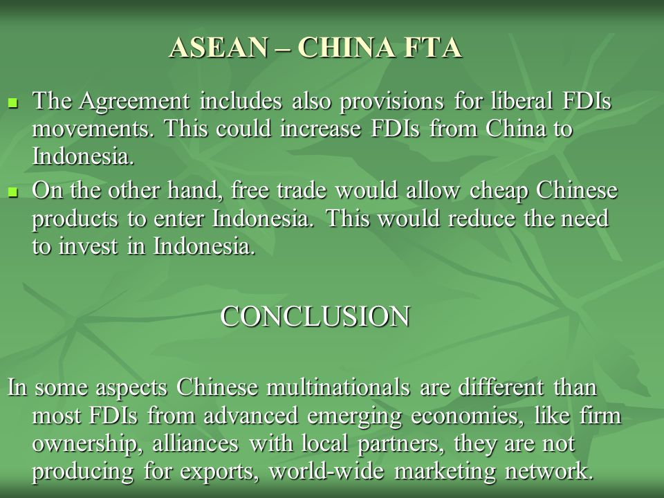 ASEAN – CHINA FTA The Agreement includes also provisions for liberal FDIs movements. This could increase FDIs from China to Indonesia. The Agreement i