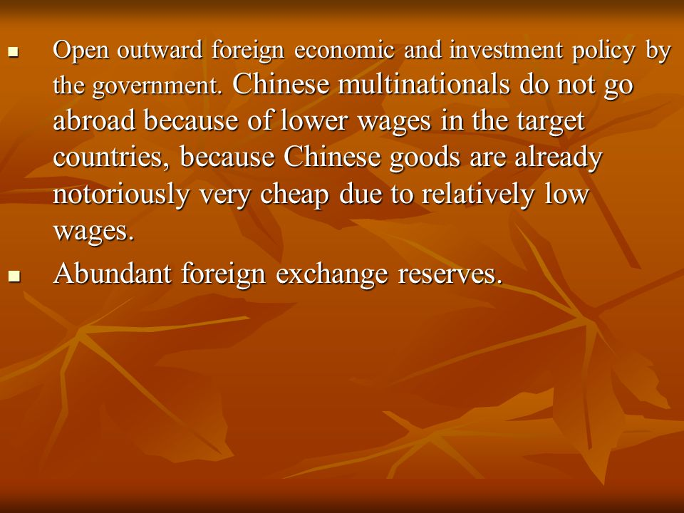 Open outward foreign economic and investment policy by the government. Chinese multinationals do not go abroad because of lower wages in the target co