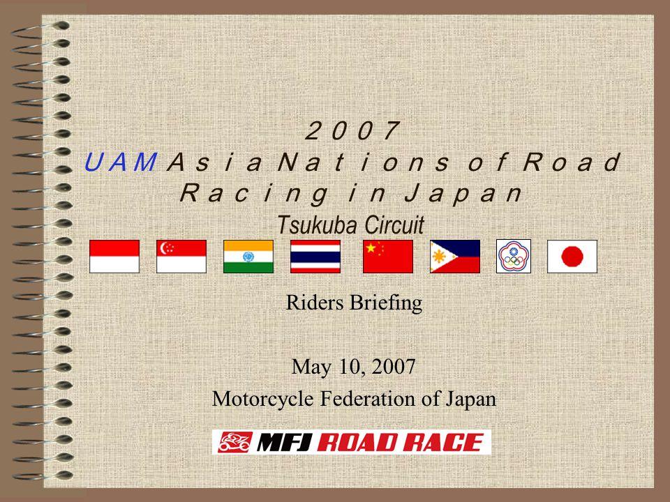 2007 UAM Asia Nations of Road Racing in Japan Tsukuba Circuit Riders Briefing May 10, 2007 Motorcycle Federation of Japan