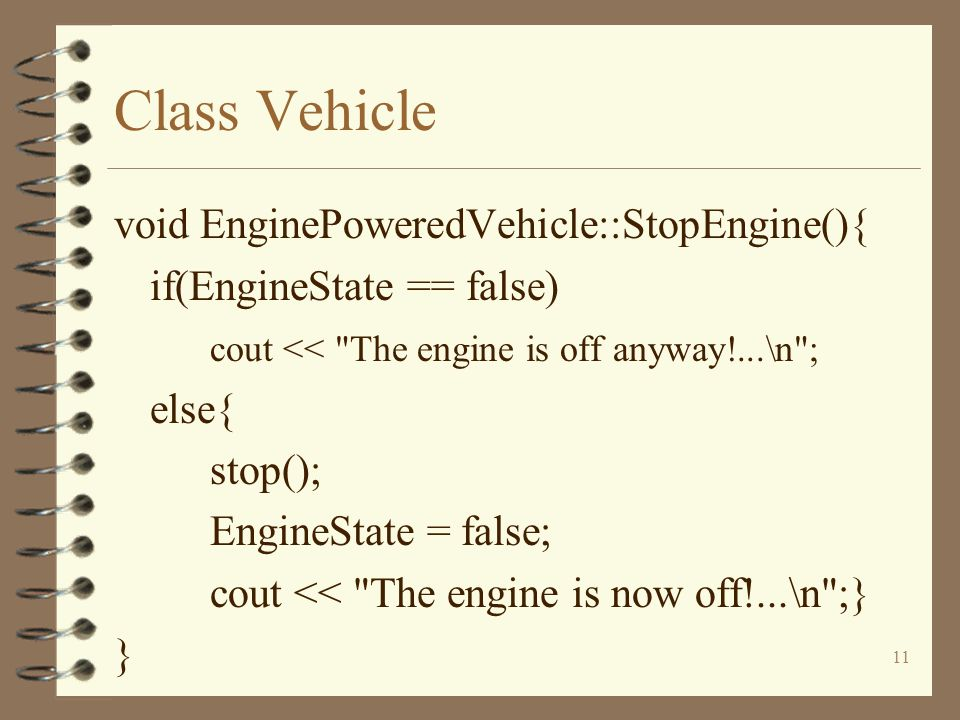 11 Class Vehicle void EnginePoweredVehicle::StopEngine(){ if(EngineState == false) cout << The engine is off anyway!...\n ; else{ stop(); EngineState = false; cout << The engine is now off!...\n ;} }