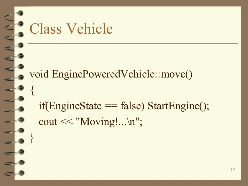 12 Class Vehicle void EnginePoweredVehicle::move() { if(EngineState == false) StartEngine(); cout << Moving!...\n ; }