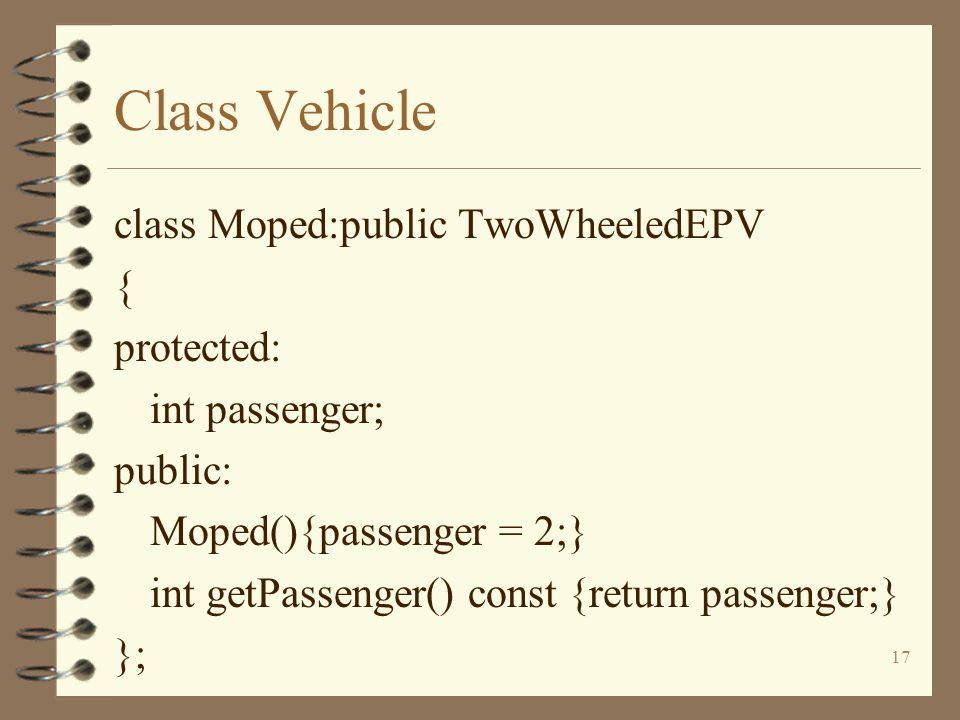 17 Class Vehicle class Moped:public TwoWheeledEPV { protected: int passenger; public: Moped(){passenger = 2;} int getPassenger() const {return passenger;} };