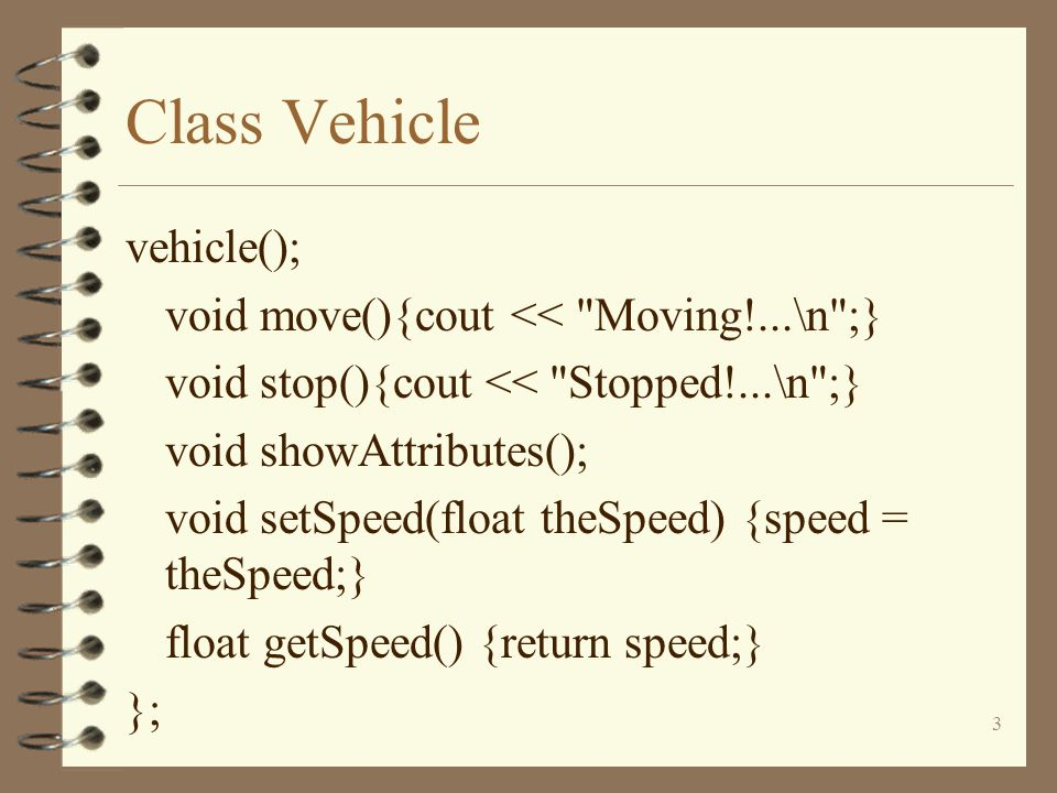 3 Class Vehicle vehicle(); void move(){cout << Moving!...\n ;} void stop(){cout << Stopped!...\n ;} void showAttributes(); void setSpeed(float theSpeed) {speed = theSpeed;} float getSpeed() {return speed;} };