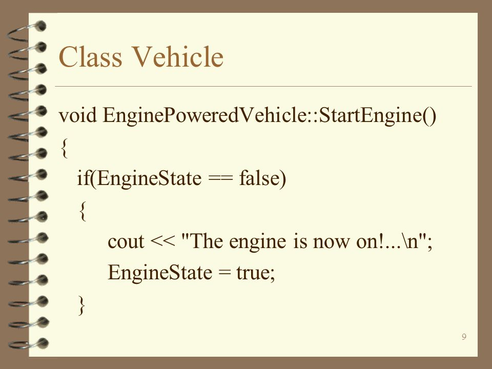 9 Class Vehicle void EnginePoweredVehicle::StartEngine() { if(EngineState == false) { cout << The engine is now on!...\n ; EngineState = true; }