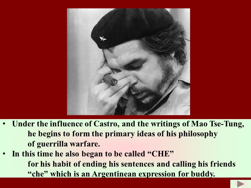 Under the influence of Castro, and the writings of Mao Tse-Tung, he begins to form the primary ideas of his philosophy of guerrilla warfare.
