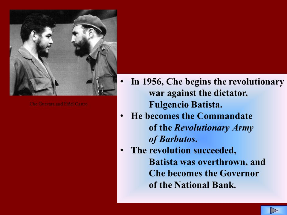 In 1956, Che begins the revolutionary war against the dictator, Fulgencio Batista. He becomes the Commandate of the Revolutionary Army of Barbutos. Th