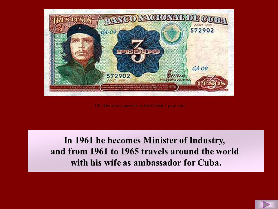 Che Guevara's portrait on the Cuban 3 peso note In 1961 he becomes Minister of Industry, and from 1961 to 1965 travels around the world with his wife