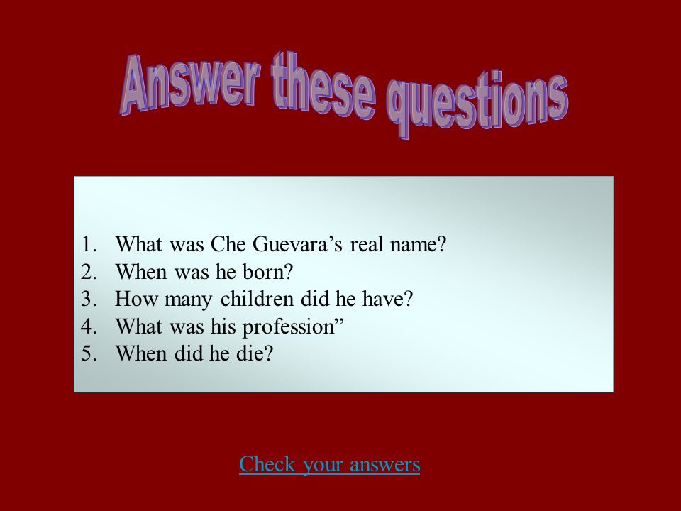 "1.What was Che Guevara's real name? 2.When was he born? 3.How many children did he have? 4.What was his profession"" 5.When did he die? Check your answ"