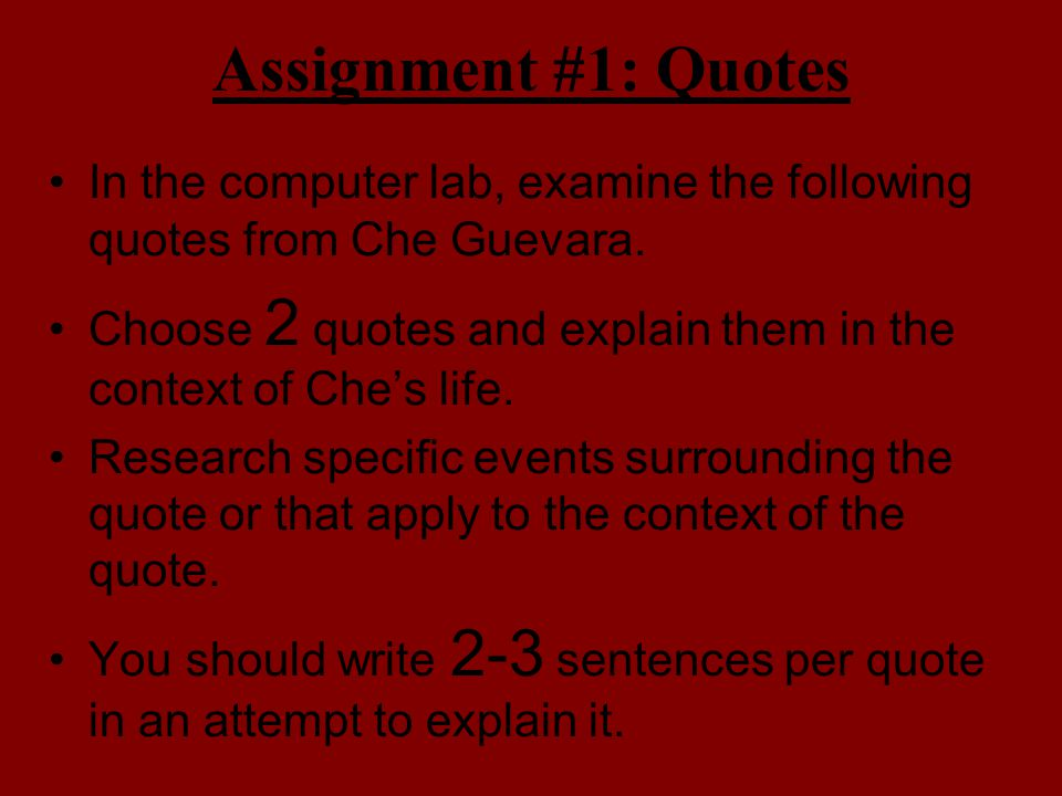 Assignment #1: Quotes In the computer lab, examine the following quotes from Che Guevara. Choose 2 quotes and explain them in the context of Che's lif