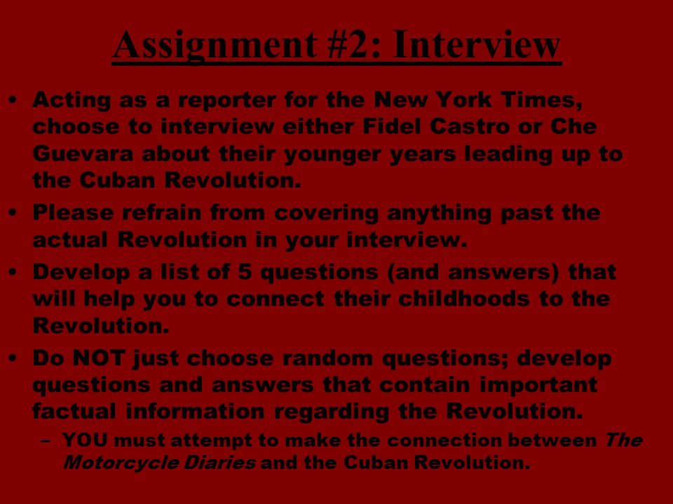 Assignment #2: Interview Acting as a reporter for the New York Times, choose to interview either Fidel Castro or Che Guevara about their younger years leading up to the Cuban Revolution.