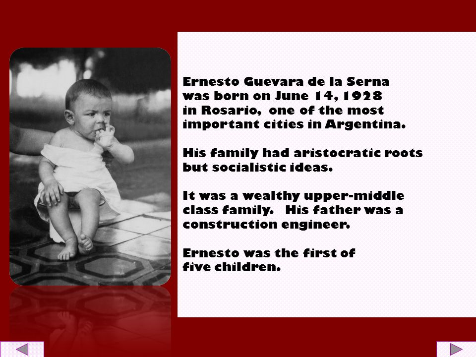 Ernesto Guevara de la Serna was born on June 14, 1928 in Rosario, one of the most important cities in Argentina. His family had aristocratic roots but