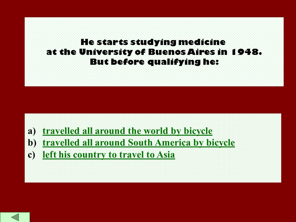 He starts studying medicine at the University of Buenos Aires in 1948. But before qualifying he: a)travelled all around the world by bicycletravelled