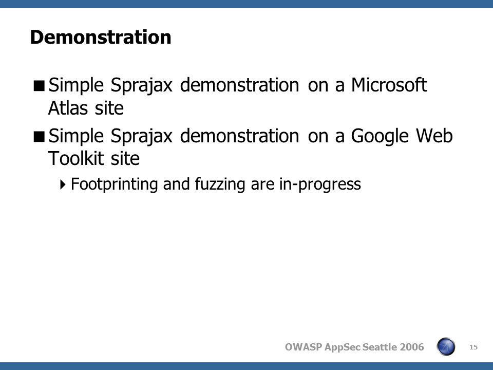 OWASP AppSec Seattle 2006 15 Demonstration  Simple Sprajax demonstration on a Microsoft Atlas site  Simple Sprajax demonstration on a Google Web Toolkit site  Footprinting and fuzzing are in-progress