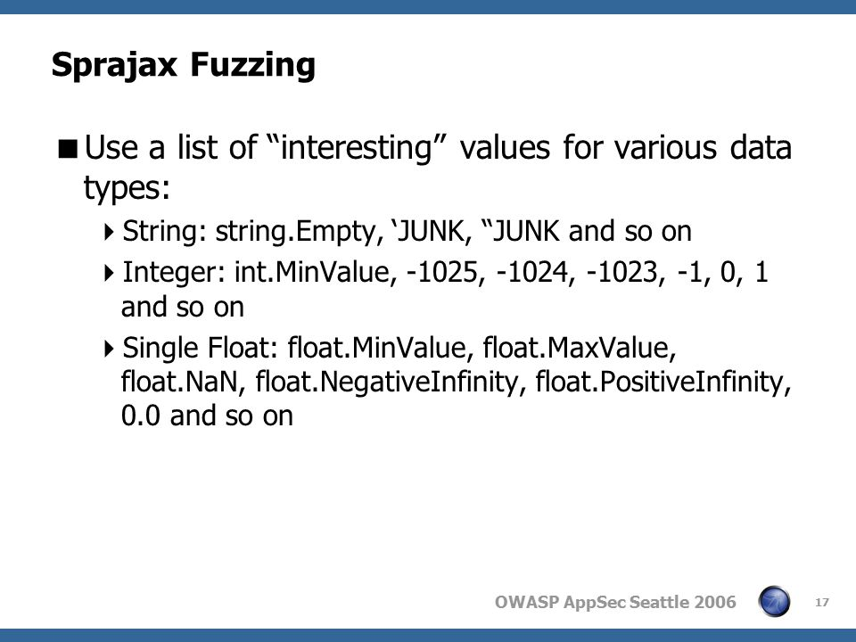 OWASP AppSec Seattle 2006 17 Sprajax Fuzzing  Use a list of interesting values for various data types:  String: string.Empty, 'JUNK, JUNK and so on  Integer: int.MinValue, -1025, -1024, -1023, -1, 0, 1 and so on  Single Float: float.MinValue, float.MaxValue, float.NaN, float.NegativeInfinity, float.PositiveInfinity, 0.0 and so on