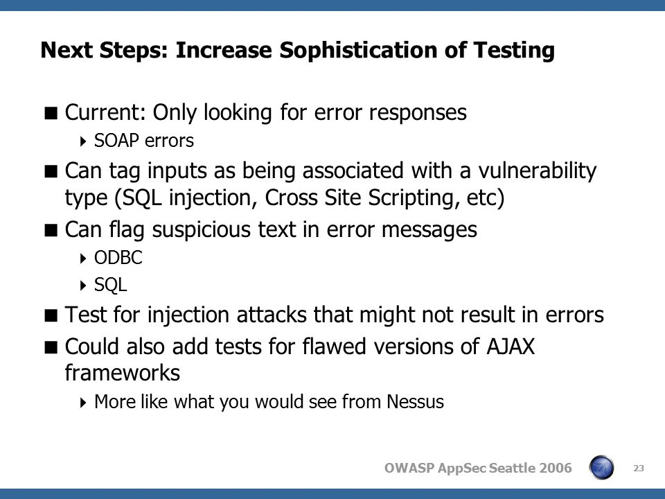OWASP AppSec Seattle 2006 23 Next Steps: Increase Sophistication of Testing  Current: Only looking for error responses  SOAP errors  Can tag inputs as being associated with a vulnerability type (SQL injection, Cross Site Scripting, etc)  Can flag suspicious text in error messages  ODBC  SQL  Test for injection attacks that might not result in errors  Could also add tests for flawed versions of AJAX frameworks  More like what you would see from Nessus