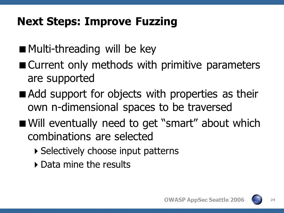 OWASP AppSec Seattle 2006 24 Next Steps: Improve Fuzzing  Multi-threading will be key  Current only methods with primitive parameters are supported  Add support for objects with properties as their own n-dimensional spaces to be traversed  Will eventually need to get smart about which combinations are selected  Selectively choose input patterns  Data mine the results