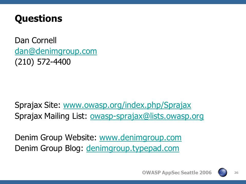 OWASP AppSec Seattle 2006 26 Questions Dan Cornell dan@denimgroup.com (210) 572-4400 Sprajax Site: www.owasp.org/index.php/Sprajaxwww.owasp.org/index.php/Sprajax Sprajax Mailing List: owasp-sprajax@lists.owasp.orgowasp-sprajax@lists.owasp.org Denim Group Website: www.denimgroup.comwww.denimgroup.com Denim Group Blog: denimgroup.typepad.comdenimgroup.typepad.com