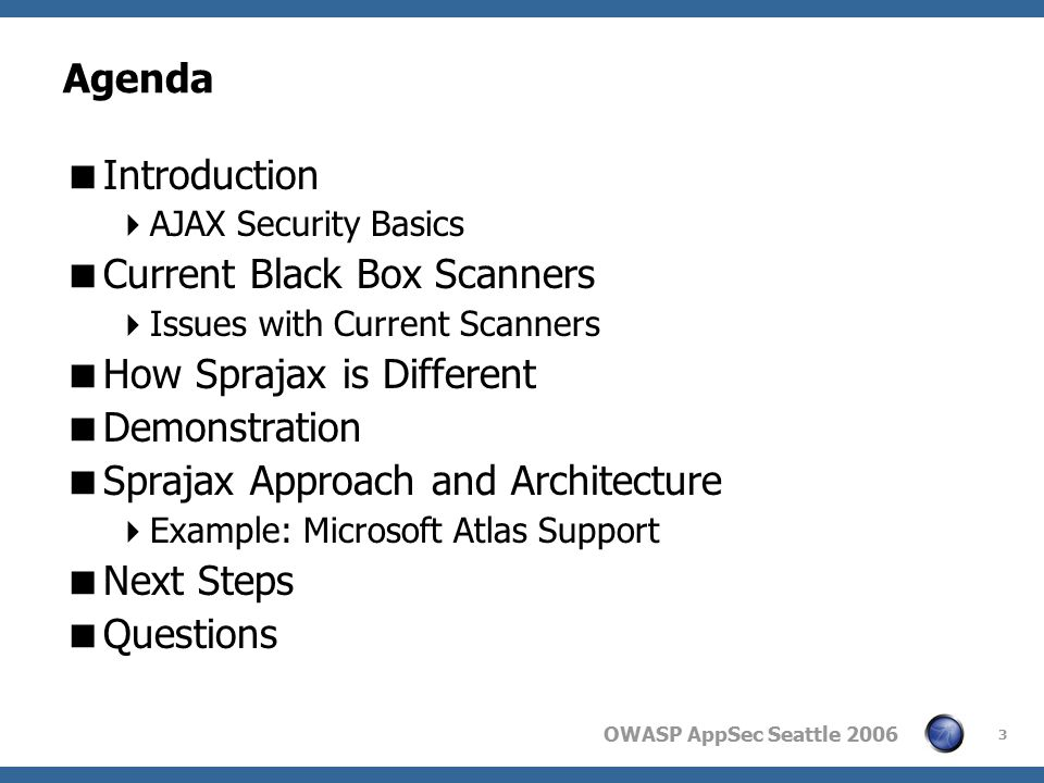 3 Agenda  Introduction  AJAX Security Basics  Current Black Box Scanners  Issues with Current Scanners  How Sprajax is Different  Demonstration  Sprajax Approach and Architecture  Example: Microsoft Atlas Support  Next Steps  Questions