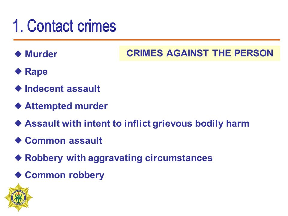 CRIMES AGAINST THE PERSON  Murder  Rape  Indecent assault  Attempted murder  Assault with intent to inflict grievous bodily harm  Common assault  Robbery with aggravating circumstances  Common robbery