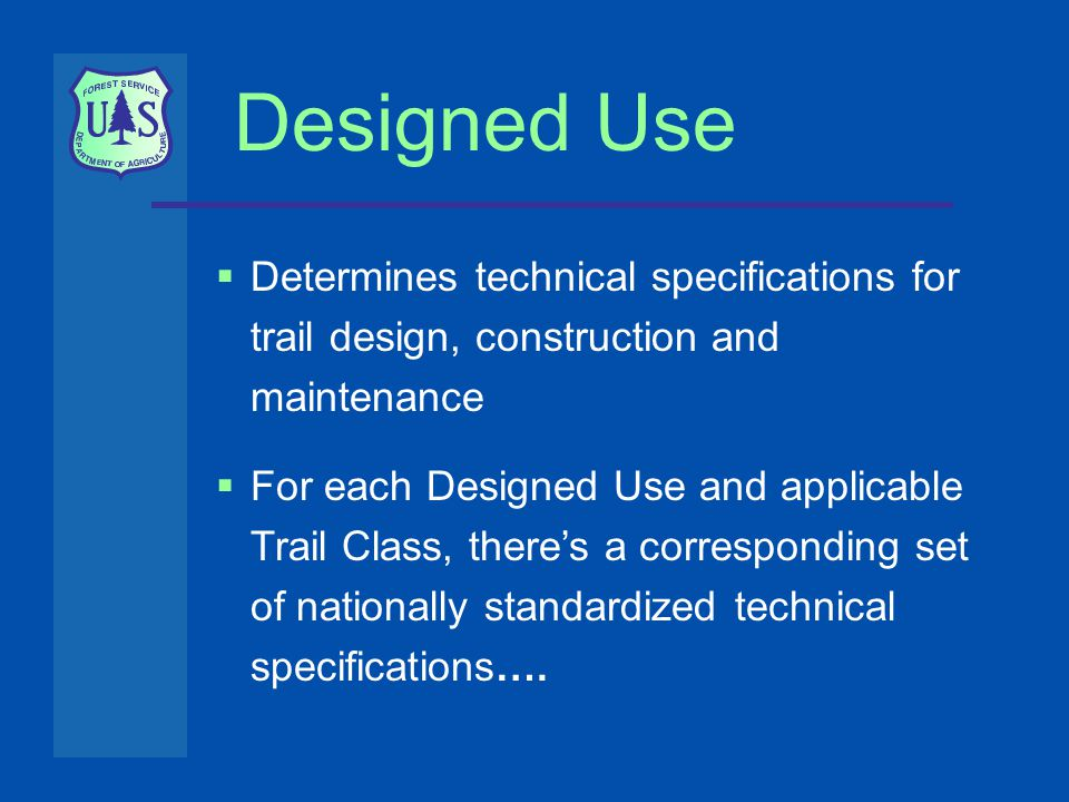 Designed Use  Determines technical specifications for trail design, construction and maintenance  For each Designed Use and applicable Trail Class, there's a corresponding set of nationally standardized technical specifications….