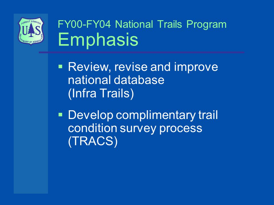 FY00-FY04 National Trails Program Emphasis  Review, revise and improve national database (Infra Trails)  Develop complimentary trail condition survey process (TRACS)