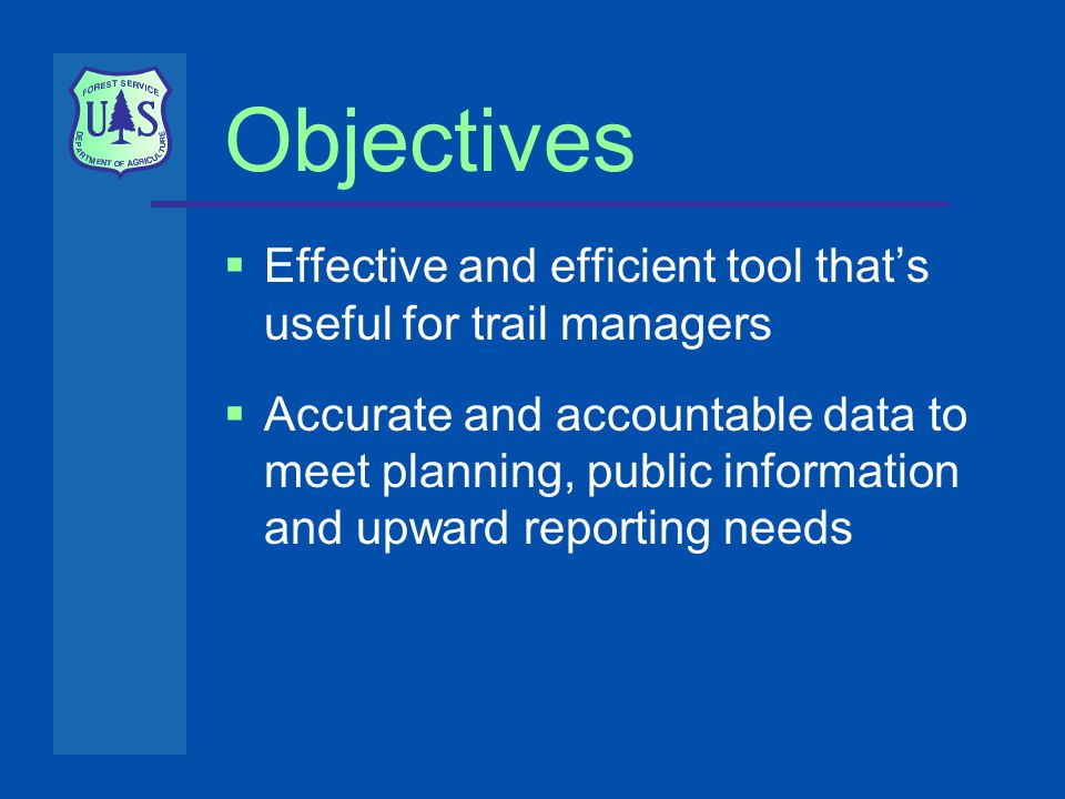 Objectives  Effective and efficient tool that's useful for trail managers  Accurate and accountable data to meet planning, public information and upward reporting needs