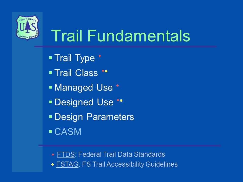 Trail Fundamentals  Trail Type   Trail Class    Managed Use   Designed Use    Design Parameters  CASM  FTDS: Federal Trail Data Standards FTDS  FSTAG: FS Trail Accessibility Guidelines FSTAG