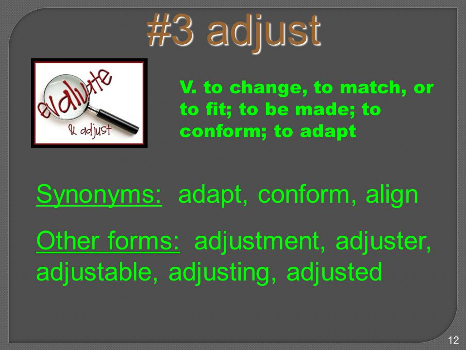 12 #3 adjust Synonyms: adapt, conform, align Other forms: adjustment, adjuster, adjustable, adjusting, adjusted V.