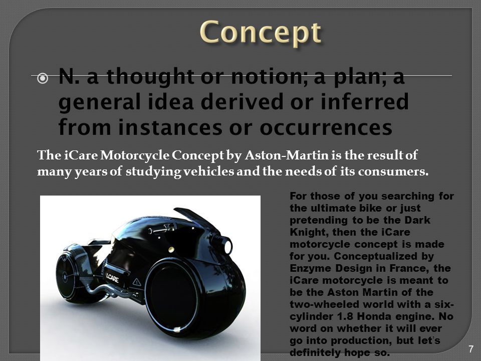 7  N. a thought or notion; a plan; a general idea derived or inferred from instances or occurrences The iCare Motorcycle Concept by Aston-Martin is t