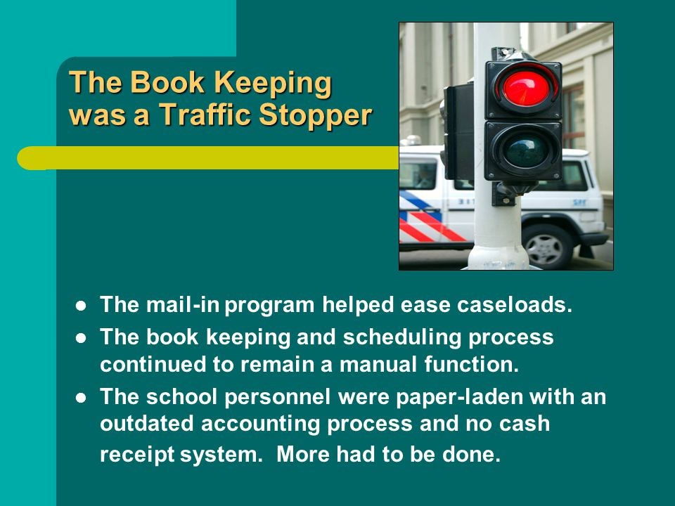 The Book Keeping was a Traffic Stopper The mail-in program helped ease caseloads. The book keeping and scheduling process continued to remain a manual