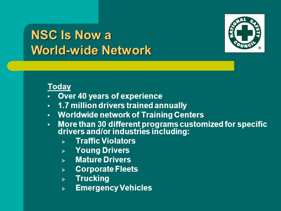Today Over 40 years of experience 1.7 million drivers trained annually Worldwide network of Training Centers More than 30 different programs customized for specific drivers and/or industries including:  Traffic Violators  Young Drivers  Mature Drivers  Corporate Fleets  Trucking  Emergency Vehicles NSC Is Now a World-wide Network