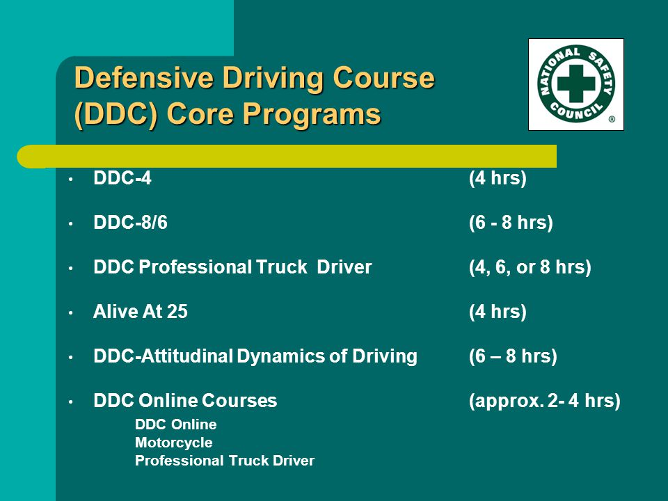 DDC-4 (4 hrs) DDC-8/6 (6 - 8 hrs) DDC Professional Truck Driver(4, 6, or 8 hrs) Alive At 25(4 hrs) DDC-Attitudinal Dynamics of Driving(6 – 8 hrs) DDC Online Courses(approx.