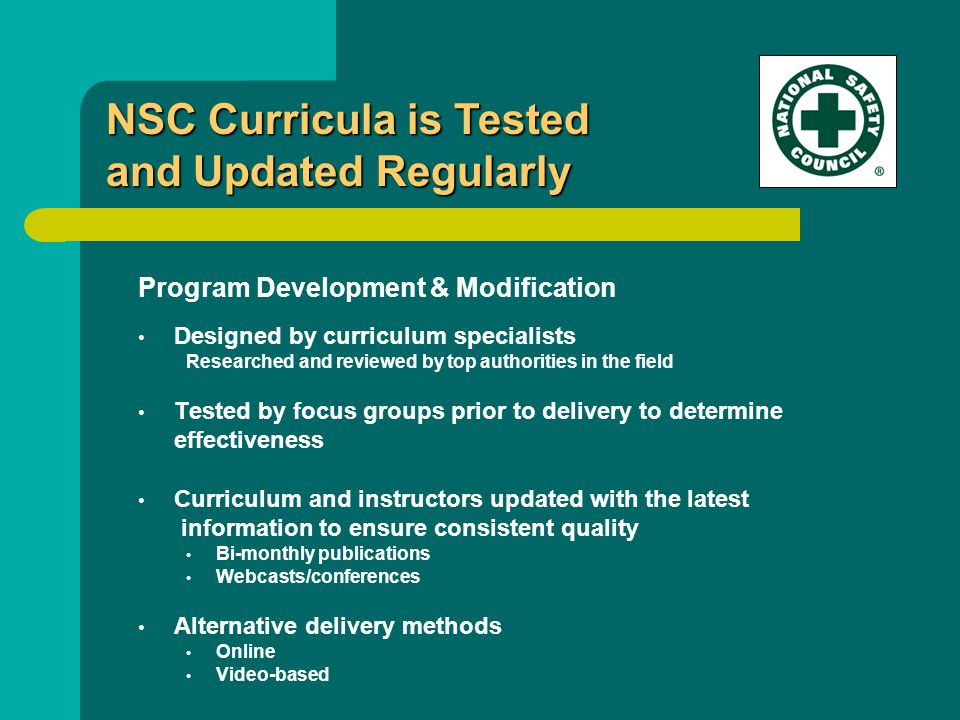 Program Development & Modification Designed by curriculum specialists Researched and reviewed by top authorities in the field Tested by focus groups prior to delivery to determine effectiveness Curriculum and instructors updated with the latest information to ensure consistent quality Bi-monthly publications Webcasts/conferences Alternative delivery methods Online Video-based NSC Curricula is Tested and Updated Regularly