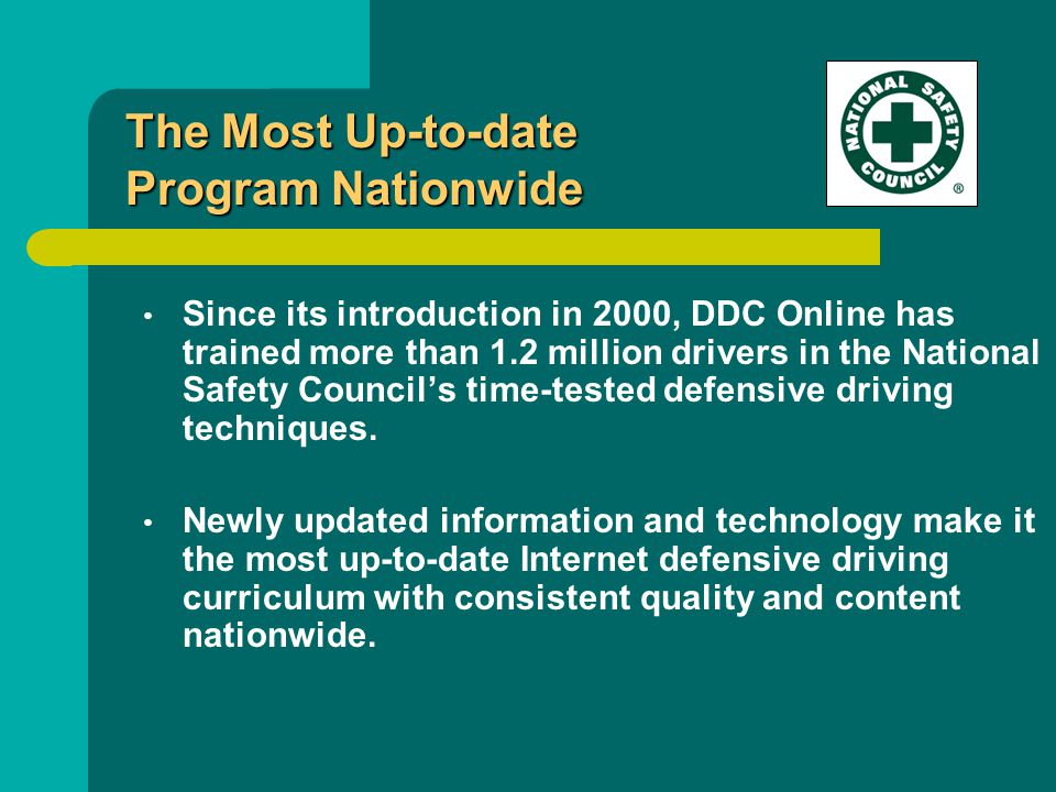 Since its introduction in 2000, DDC Online has trained more than 1.2 million drivers in the National Safety Council's time-tested defensive driving techniques.