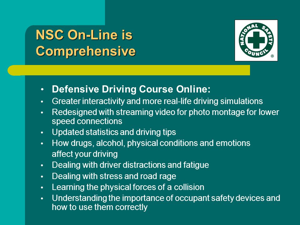 Defensive Driving Course Online: Greater interactivity and more real-life driving simulations Redesigned with streaming video for photo montage for lower speed connections Updated statistics and driving tips How drugs, alcohol, physical conditions and emotions affect your driving Dealing with driver distractions and fatigue Dealing with stress and road rage Learning the physical forces of a collision Understanding the importance of occupant safety devices and how to use them correctly NSC On-Line is Comprehensive