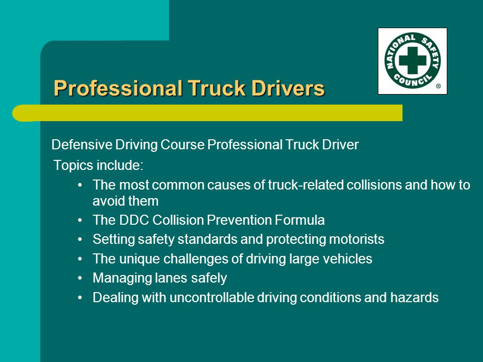 Defensive Driving Course Professional Truck Driver Topics include: The most common causes of truck-related collisions and how to avoid them The DDC Collision Prevention Formula Setting safety standards and protecting motorists The unique challenges of driving large vehicles Managing lanes safely Dealing with uncontrollable driving conditions and hazards Professional Truck Drivers