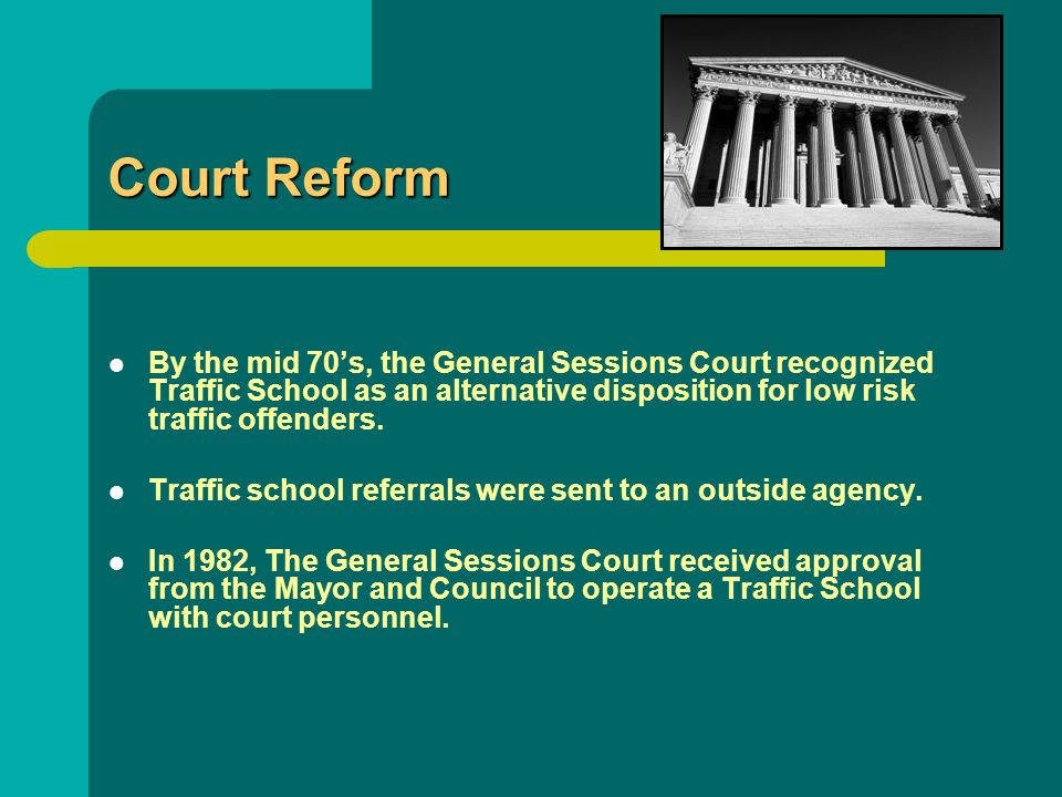 Court Reform By the mid 70's, the General Sessions Court recognized Traffic School as an alternative disposition for low risk traffic offenders. Traff