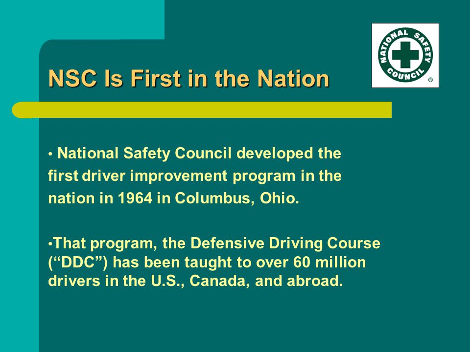 NSC Is First in the Nation National Safety Council developed the first driver improvement program in the nation in 1964 in Columbus, Ohio.