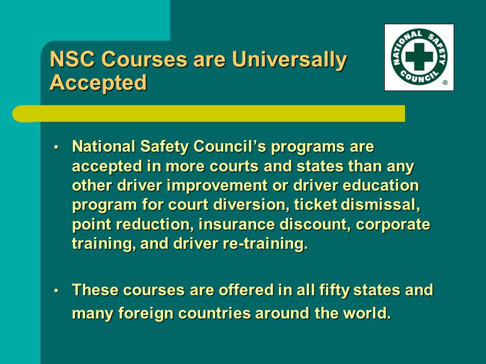 NSC Courses are Universally Accepted National Safety Council's programs are accepted in more courts and states than any other driver improvement or driver education program for court diversion, ticket dismissal, point reduction, insurance discount, corporate training, and driver re-training.