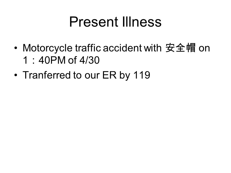 Present Illness Motorcycle traffic accident with 安全帽 on 1 : 40PM of 4/30 Tranferred to our ER by 119