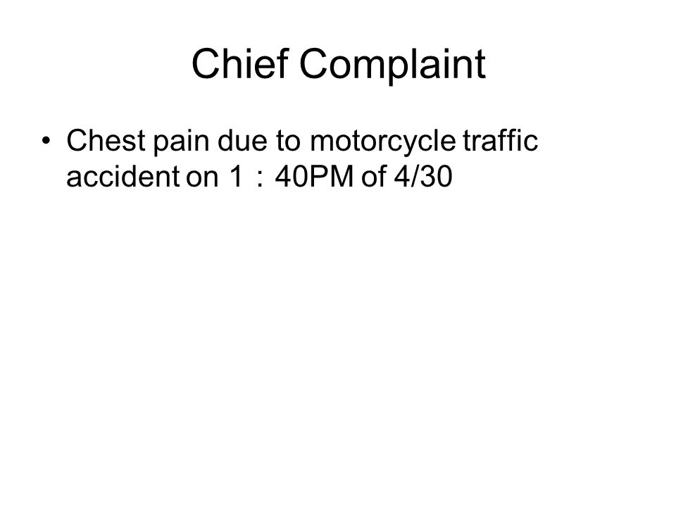 Chief Complaint Chest pain due to motorcycle traffic accident on 1 : 40PM of 4/30
